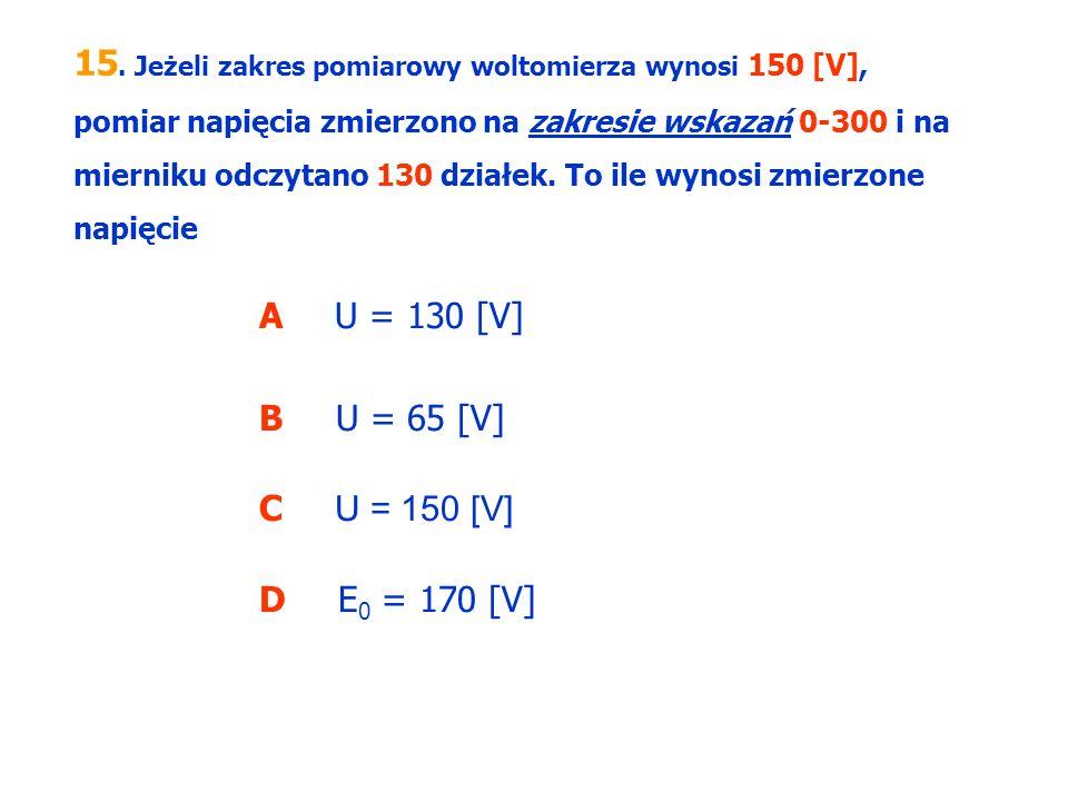 15. Jeżeli zakres pomiarowy woltomierza wynosi 150 [V], pomiar napięcia zmierzono na zakresie wskazań 0-300 i na mierniku odczytano 130 działek. To ile wynosi zmierzone napięcie